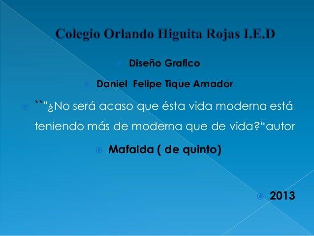 """     Diseño Grafico  Daniel Felipe Tique Amador  ``""""¿No será acaso que ésta vida moderna está teniendo más de moderna q..."""