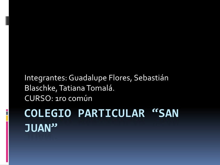 "Integrantes: Guadalupe Flores, SebastiánBlaschke, Tatiana Tomalá.CURSO: 1ro comúnCOLEGIO PARTICULAR ""SANJUAN"""