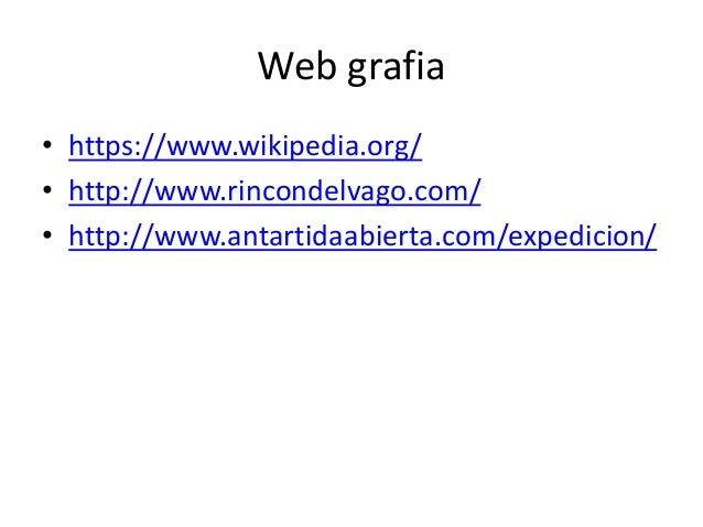Web grafia • https://www.wikipedia.org/ • http://www.rincondelvago.com/ • http://www.antartidaabierta.com/expedicion/