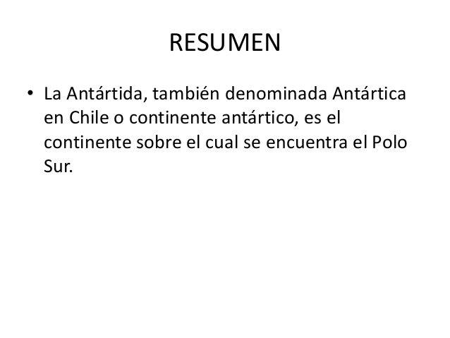RESUMEN • La Antártida, también denominada Antártica en Chile o continente antártico, es el continente sobre el cual se en...