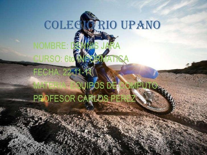 COLEGIO RIO UPANONOMBRE: DENNIS JARACURSO: 6to INFORMATICAFECHA: 22-11-11MATERIA: EQUIPOS DE COMPUTOPROFESOR CARLOS PEREZ