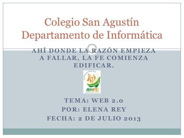 AHÍ DONDE LA RAZÓN EMPIEZA A FALLAR, LA FE COMIENZA EDIFICAR. TEMA: WEB 2.0 POR: ELENA REY FECHA: 2 DE JULIO 2013 Colegio ...
