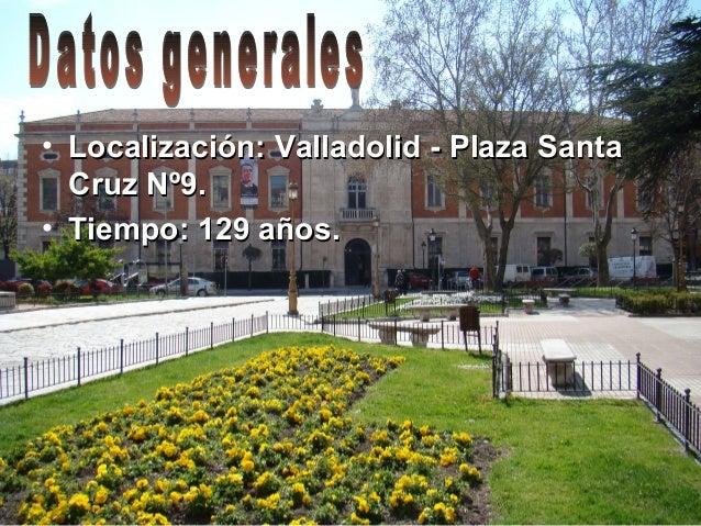 • Localización: Valladolid - Plaza SantaLocalización: Valladolid - Plaza SantaCruz Nº9.Cruz Nº9.• Tiempo: 129 años.Tiempo:...