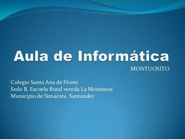 Aula de Informática <br />MONTUOSITO<br />Colegio Santa Ana de Flores <br />Sede B, Escuela Rural vereda La Montuosa <br /...
