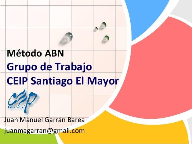 Método ABN  Grupo de Trabajo CEIP Santiago El Mayor L/O/G/O  Juan Manuel Garrán Barea juanmagarran@gmail.com