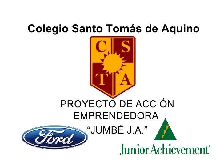 """Colegio Santo Tomás de Aquino PROYECTO DE ACCIÓN EMPRENDEDORA  """" JUMBÉ J.A."""""""