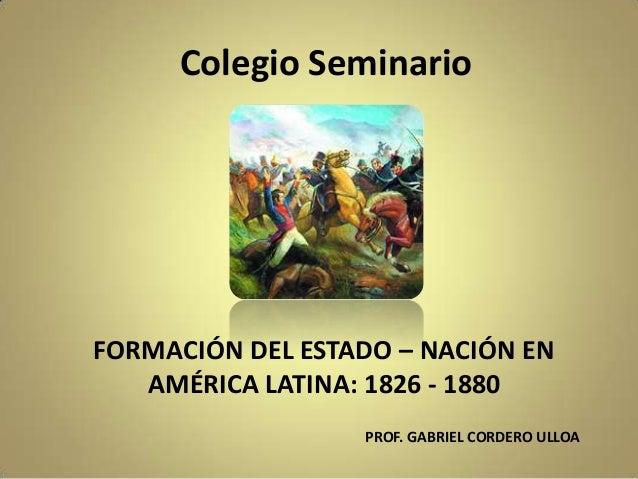 Colegio Seminario FORMACIÓN DEL ESTADO – NACIÓN EN AMÉRICA LATINA: 1826 - 1880 PROF. GABRIEL CORDERO ULLOA