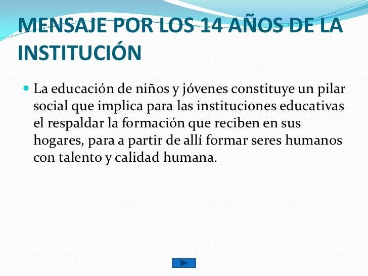 MENSAJE POR LOS 14 AÑOS DE LA INSTITUCIÓN<br />La educación de niños y jóvenes constituye un pilar social que implica para...