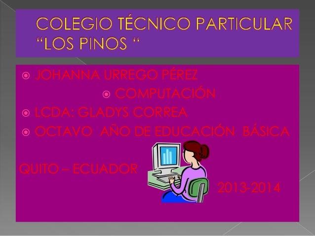  JOHANNA URREGO PÉREZ COMPUTACIÓN LCDA: GLADYS CORREA OCTAVO AÑO DE EDUCACIÓN BÁSICAQUITO – ECUADOR2013-2014