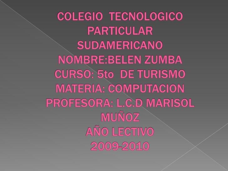 COLEGIO  TECNOLOGICO PARTICULAR SUDAMERICANONOMBRE:BELEN ZUMBACURSO: 5to  DE TURISMOMATERIA: COMPUTACIONPROFESORA: L.C.D M...