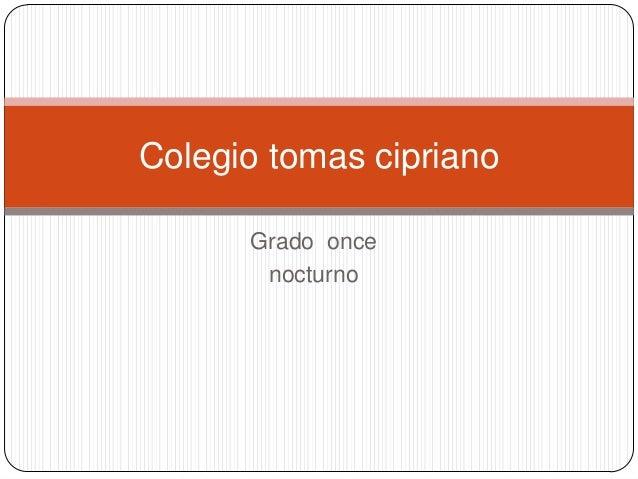 Colegio tomas cipriano      Grado once       nocturno