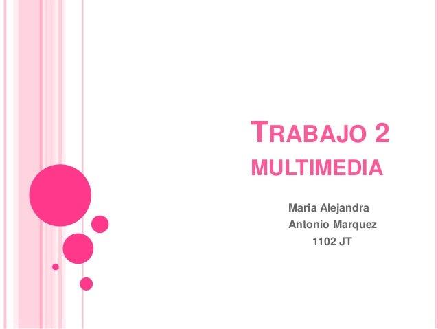 TRABAJO 2MULTIMEDIA  Maria Alejandra  Antonio Marquez      1102 JT