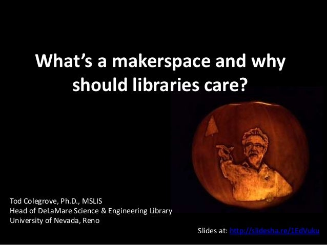 What's a makerspace and why should libraries care? Tod Colegrove, Ph.D., MSLIS Head of DeLaMare Science & Engineering Libr...