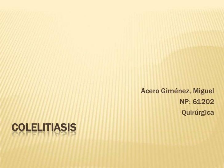 Acero Giménez, Miguel                         NP: 61202                          QuirúrgicaCOLELITIASIS