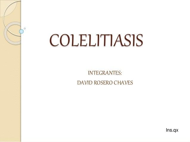 COLELITIASIS INTEGRANTES: DAVID ROSERO CHAVES Ins.qx