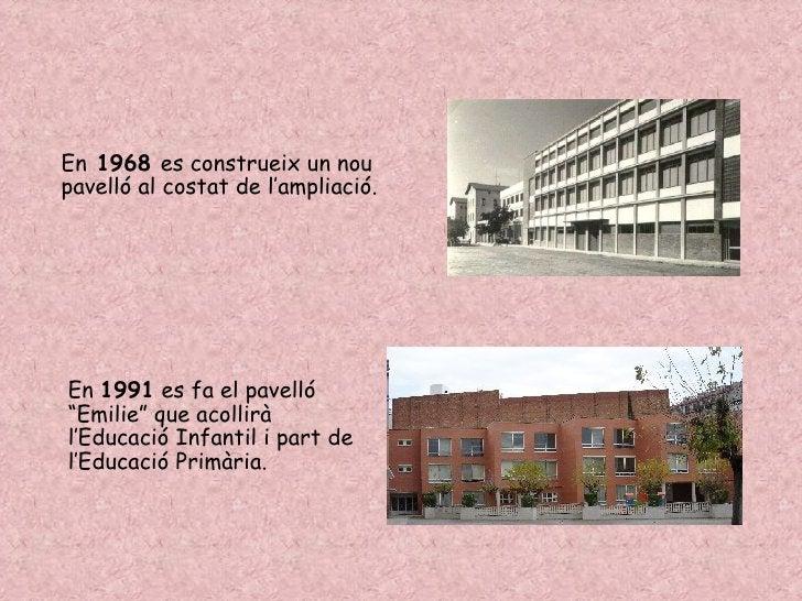 """En  1968  es construeix un nou pavelló al costat de l'ampliació. En  1991  es fa el pavelló """"Emilie"""" que acollirà l'Educac..."""