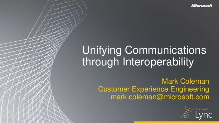 Unifying Communicationsthrough Interoperability<br />Mark Coleman<br />Customer Experience Engineering <br />mark.coleman@...