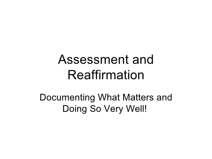 Assessment and Reaffirmation Documenting What Matters and Doing So Very Well!