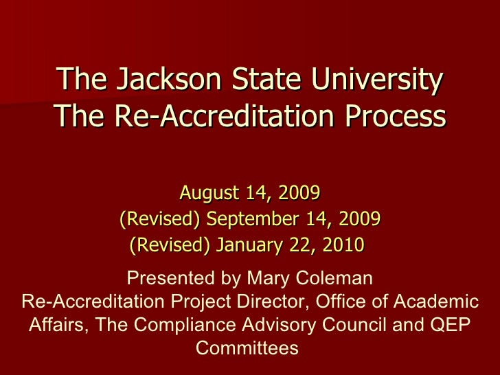 The Jackson State University The Re-Accreditation Process <ul><li>August 14, 2009 </li></ul><ul><li>(Revised) September 14...
