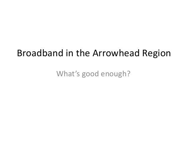 Broadband in the Arrowhead Region What's good enough?