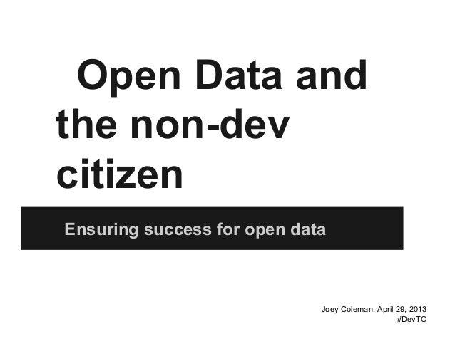 Open Data and the non-dev citizen Ensuring success for open data Joey Coleman, April 29, 2013 #DevTO