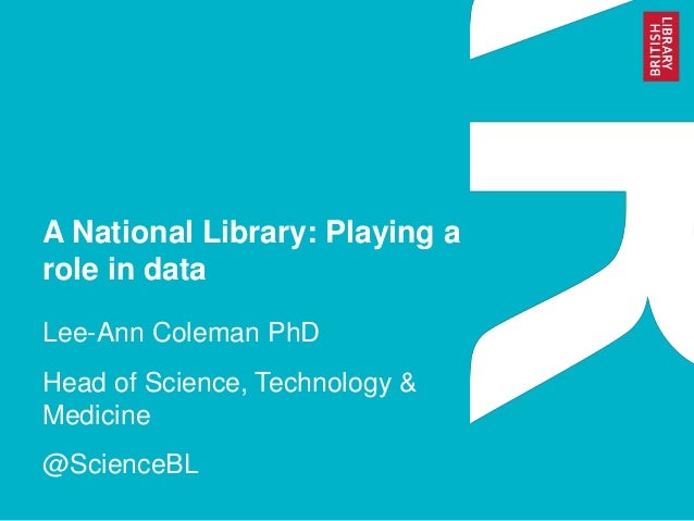 A National Library: Playing a role in data Lee-Ann Coleman PhD  Head of Science, Technology & Medicine @ScienceBL