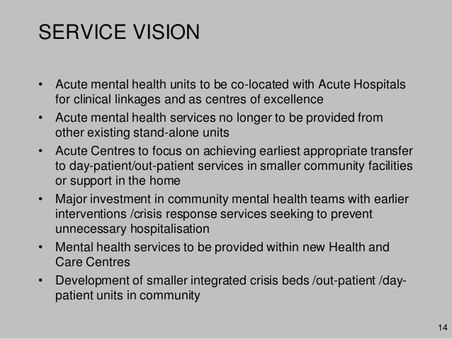 SERVICE VISION• Acute mental health units to be co-located with Acute Hospitalsfor clinical linkages and as centres of exc...