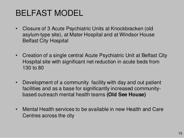 BELFAST MODEL• Closure of 3 Acute Psychiatric Units at Knockbracken (oldasylum-type site), at Mater Hospital and at Windso...