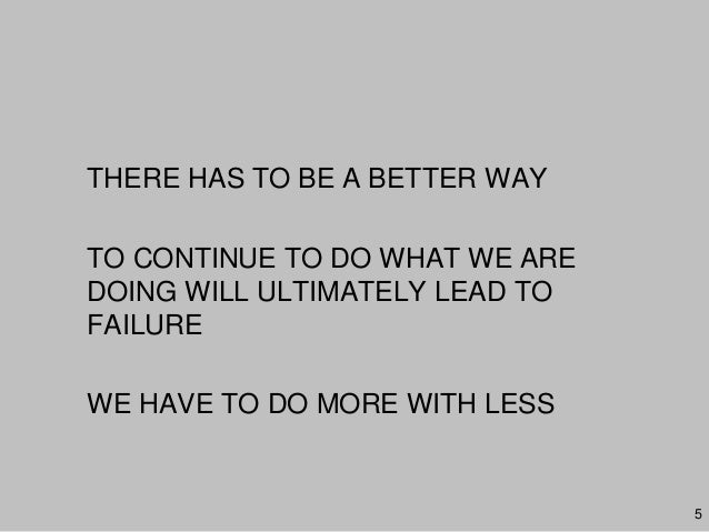 THERE HAS TO BE A BETTER WAYTO CONTINUE TO DO WHAT WE AREDOING WILL ULTIMATELY LEAD TOFAILUREWE HAVE TO DO MORE WITH LESS5