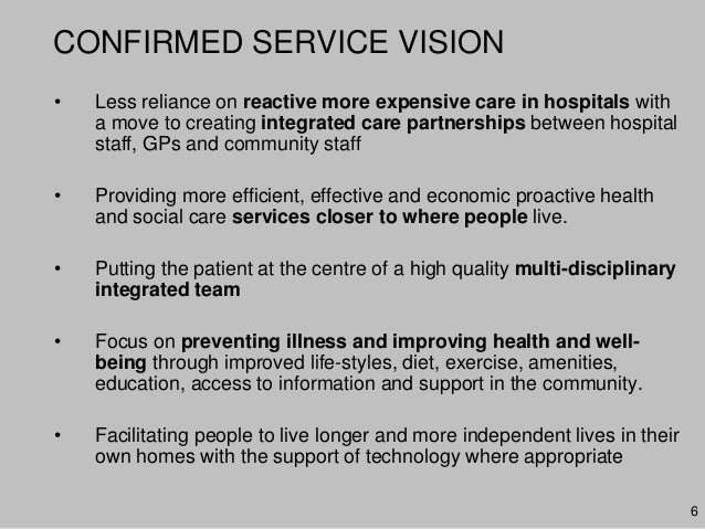 6CONFIRMED SERVICE VISION• Less reliance on reactive more expensive care in hospitals witha move to creating integrated ca...