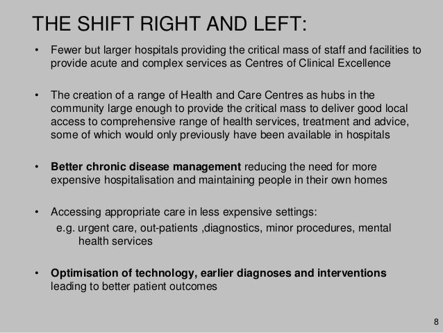 8THE SHIFT RIGHT AND LEFT:• Fewer but larger hospitals providing the critical mass of staff and facilities toprovide acute...