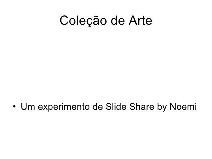 Coleção de Arte <ul><li>Um experimento de Slide Share by Noemi </li></ul>