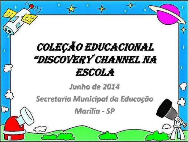 """Coleção educacional """"Discovery channel na escola Junho de 2014 Secretaria Municipal da Educação Marília - SP"""
