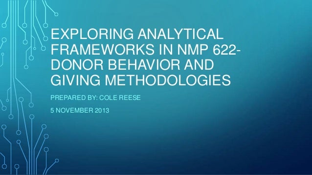 EXPLORING ANALYTICAL FRAMEWORKS IN NMP 622DONOR BEHAVIOR AND GIVING METHODOLOGIES PREPARED BY: COLE REESE 5 NOVEMBER 2013