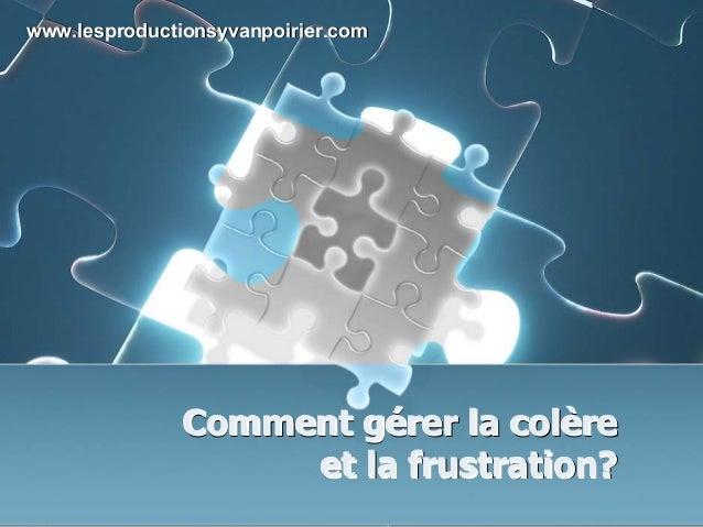 www.lesproductionsyvanpoirier.com  Comment gérer la colère gérer colère et la frustration?