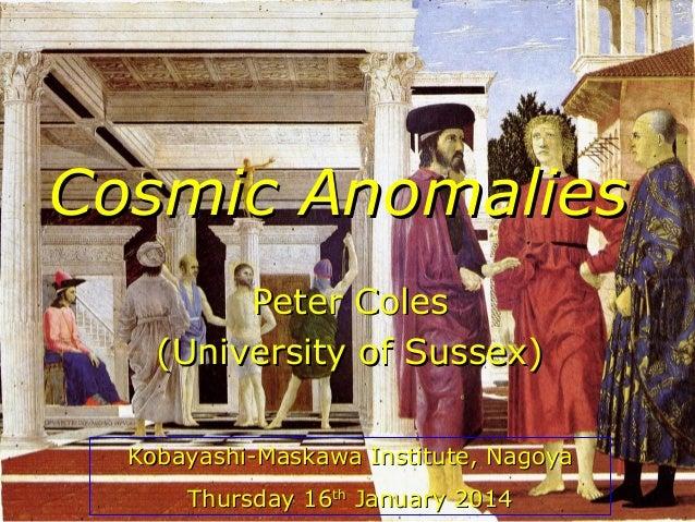 Cosmic Anomalies Peter Coles (University of Sussex) Kobayashi-Maskawa Institute, Nagoya Thursday 16th January 2014