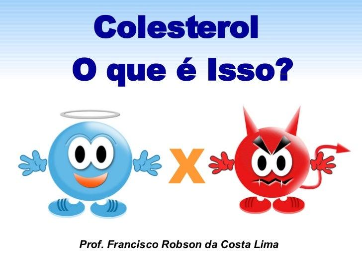 Colesterol  O que é Isso? X Prof. Francisco Robson da Costa Lima