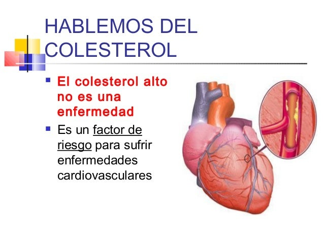 HABLEMOS DEL COLESTEROL     El colesterol alto no es una enfermedad Es un factor de riesgo para sufrir enfermedades card...