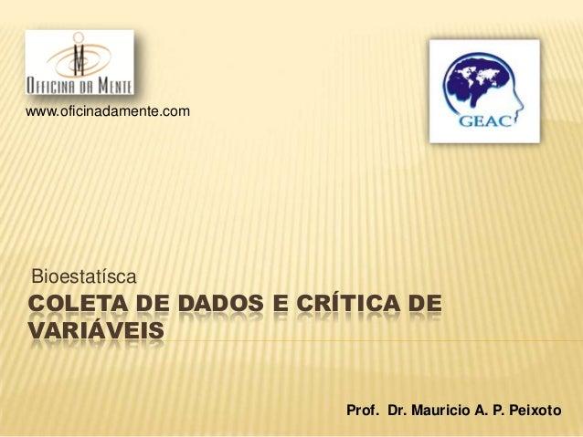 COLETA DE DADOS E CRÍTICA DE VARIÁVEIS Bioestatísca www.oficinadamente.com Prof. Dr. Mauricio A. P. Peixoto