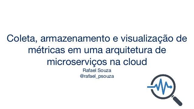 Coleta, armazenamento e visualização de métricas em uma arquitetura de microserviços na cloud Rafael Souza @rafael_psouza