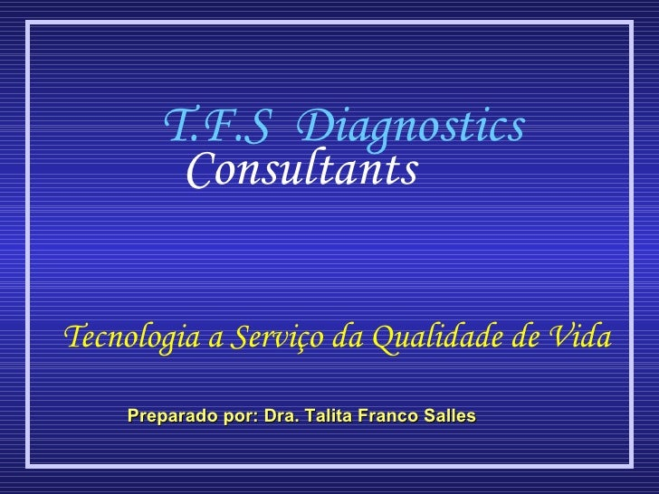 Preparado por: Dra. Talita Franco Salles Tecnologia a Serviço da Qualidade de Vida T.F.S  Diagnostics Consultants
