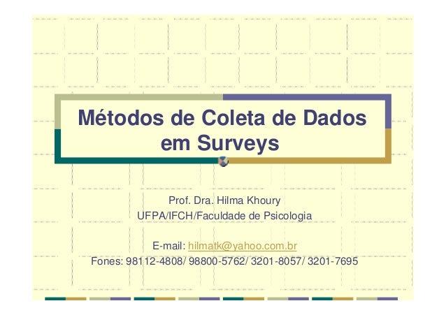 Métodos de Coleta de Dados em Surveys Prof. Dra. Hilma Khoury UFPA/IFCH/Faculdade de Psicologia E-mail: hilmatk@yahoo.com....