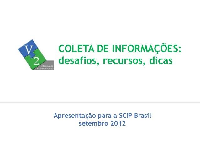 Apresentação para a SCIP Brasil setembro 2012 COLETA DE INFORMAÇÕES: desafios, recursos, dicas