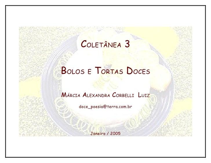 COLETÂNEA 3BOLOS   E   TORTAS DOCESMÁRCIA ALEXANDRA CORBELLI LUIZ     doce_poesia@terra.com.br          Janeiro / 2005