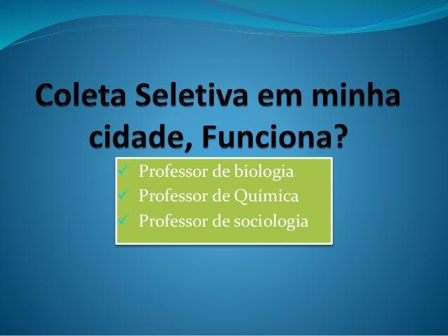  Professor de biologia  Professor de Química  Professor de sociologia