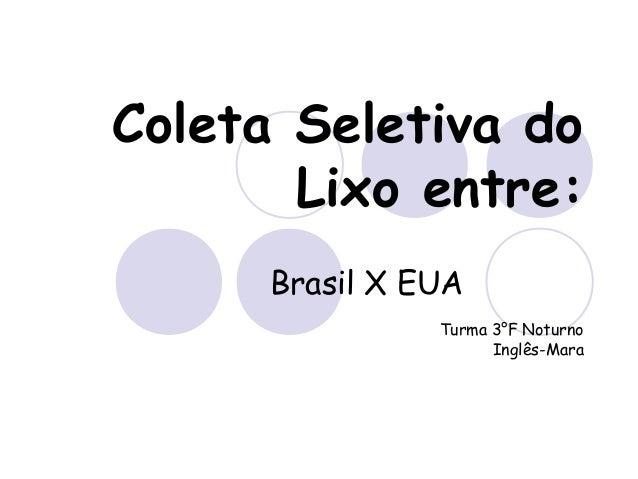 Coleta Seletiva do Lixo entre: Brasil X EUA Turma 3°F Noturno Inglês-Mara