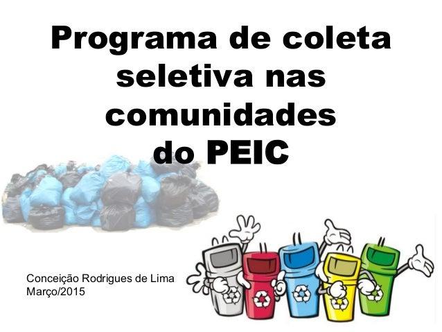 Programa de coleta seletiva nas comunidades do PEIC Conceição Rodrigues de Lima Março/2015