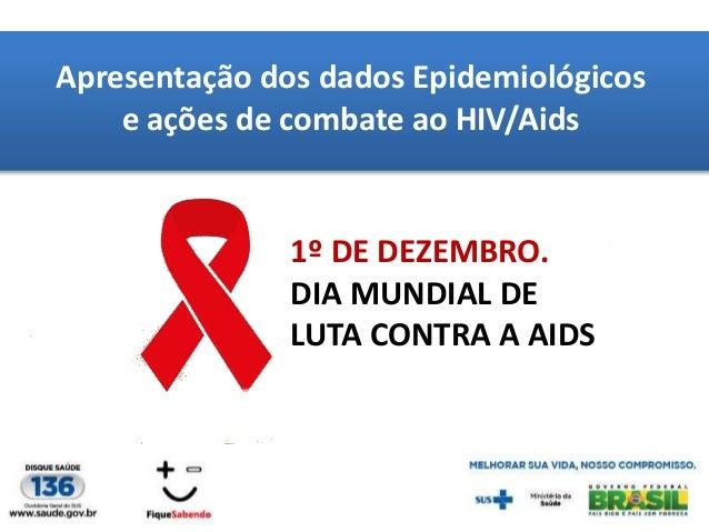 Apresentação dos dados Epidemiológicos e ações de combate ao HIV/Aids  1º DE DEZEMBRO. DIA MUNDIAL DE LUTA CONTRA A AIDS