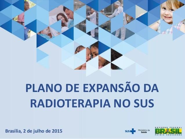 PLANO DE EXPANSÃO DA RADIOTERAPIA NO SUS Brasília, 2 de julho de 2015