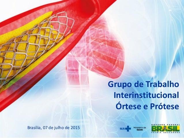 Grupo de Trabalho Interinstitucional Órtese e Prótese Brasília, 07 de julho de 2015